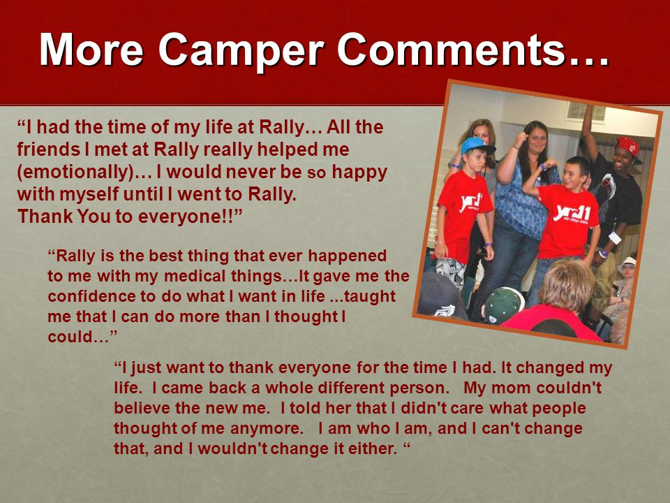 More Camper Comments… I had the time of my life at Rally… All the friends I met at Rally really helped me (emotionally)… I would never be so happy with myself until I went to Rally.