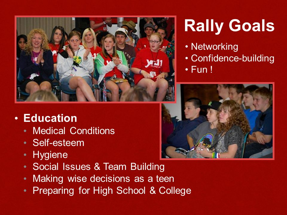Rally Goals Education Medical Conditions Self-esteem Hygiene Social Issues & Team Building Making wise decisions as a teen Preparing for High School & College Networking Confidence-building Fun !