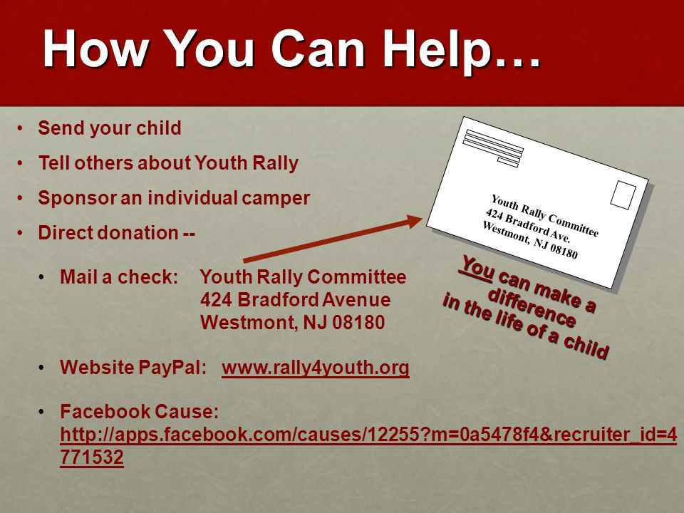 How You Can Help… Send your child Tell others about Youth Rally Sponsor an individual camper Direct donation -- Mail a check: Youth Rally Committee 424 Bradford Avenue Westmont, NJ 08180 Website PayPal: www.rally4youth.org Facebook Cause: http://apps.facebook.com/causes/12255 m=0a5478f4&recruiter_id=4 771532 You can make a difference in the life of a child Youth Rally Committee 424 Bradford Ave.
