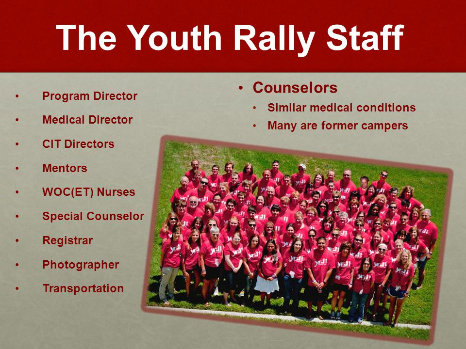 The Youth Rally Staff Program Director Medical Director CIT Directors Mentors WOC(ET) Nurses Special Counselor Registrar Photographer Transportation Counselors Similar medical conditions Many are former campers