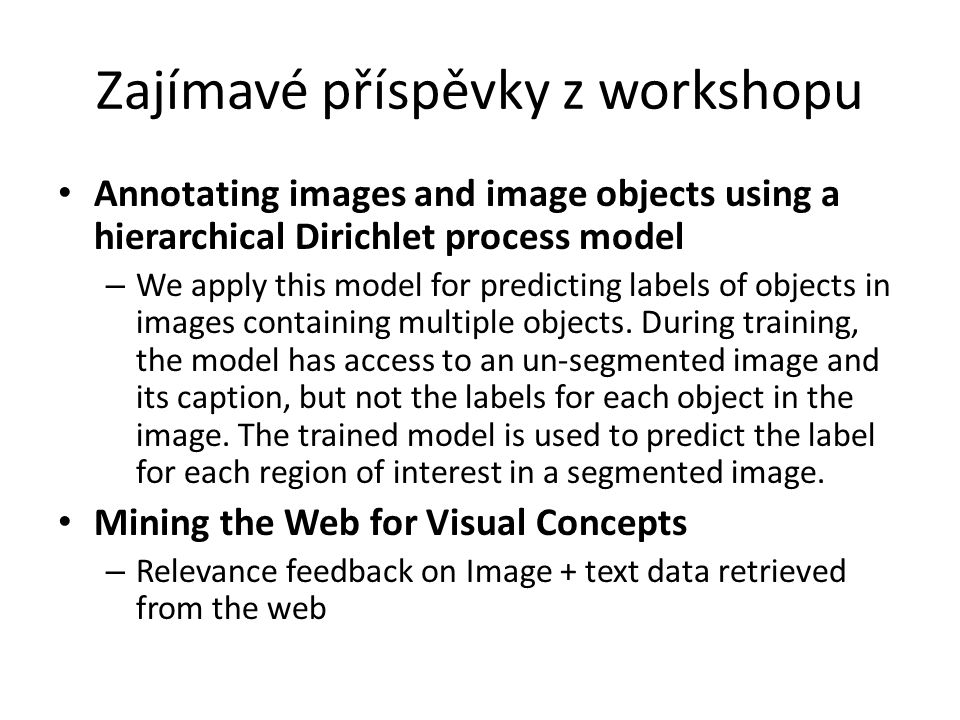 Zajímavé příspěvky z workshopu Annotating images and image objects using a hierarchical Dirichlet process model – We apply this model for predicting labels of objects in images containing multiple objects.
