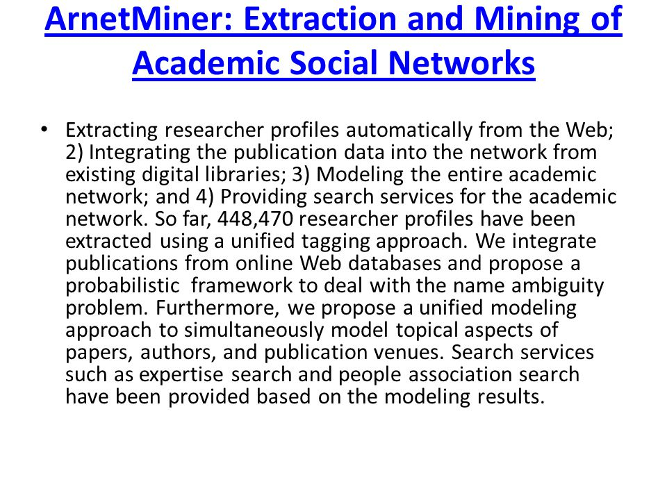 ArnetMiner: Extraction and Mining of Academic Social Networks Extracting researcher profiles automatically from the Web; 2) Integrating the publication data into the network from existing digital libraries; 3) Modeling the entire academic network; and 4) Providing search services for the academic network.