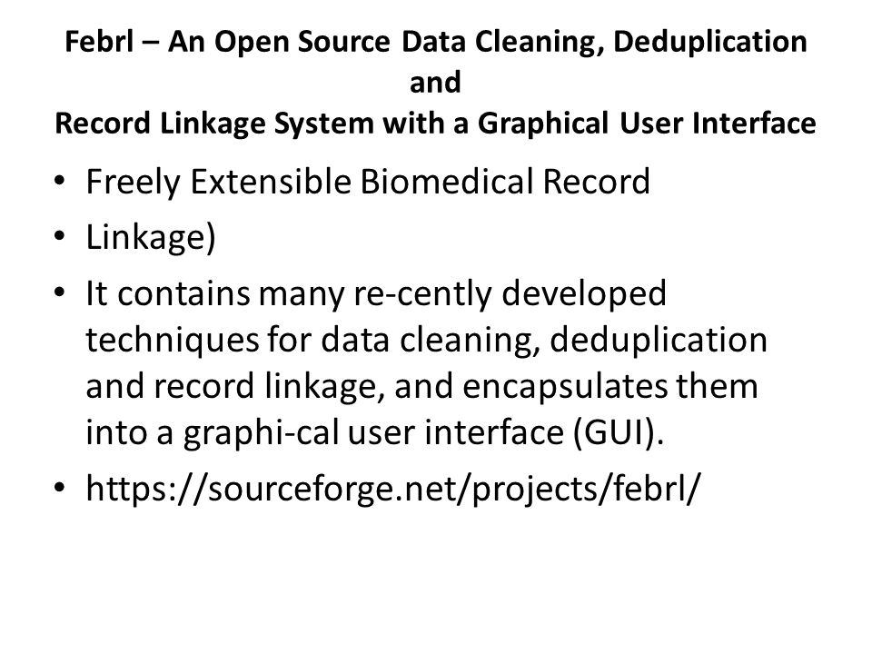 Febrl – An Open Source Data Cleaning, Deduplication and Record Linkage System with a Graphical User Interface Freely Extensible Biomedical Record Linkage) It contains many re-cently developed techniques for data cleaning, deduplication and record linkage, and encapsulates them into a graphi-cal user interface (GUI).