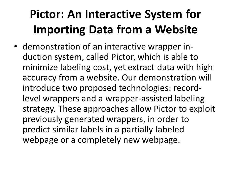 Pictor: An Interactive System for Importing Data from a Website demonstration of an interactive wrapper in- duction system, called Pictor, which is able to minimize labeling cost, yet extract data with high accuracy from a website.