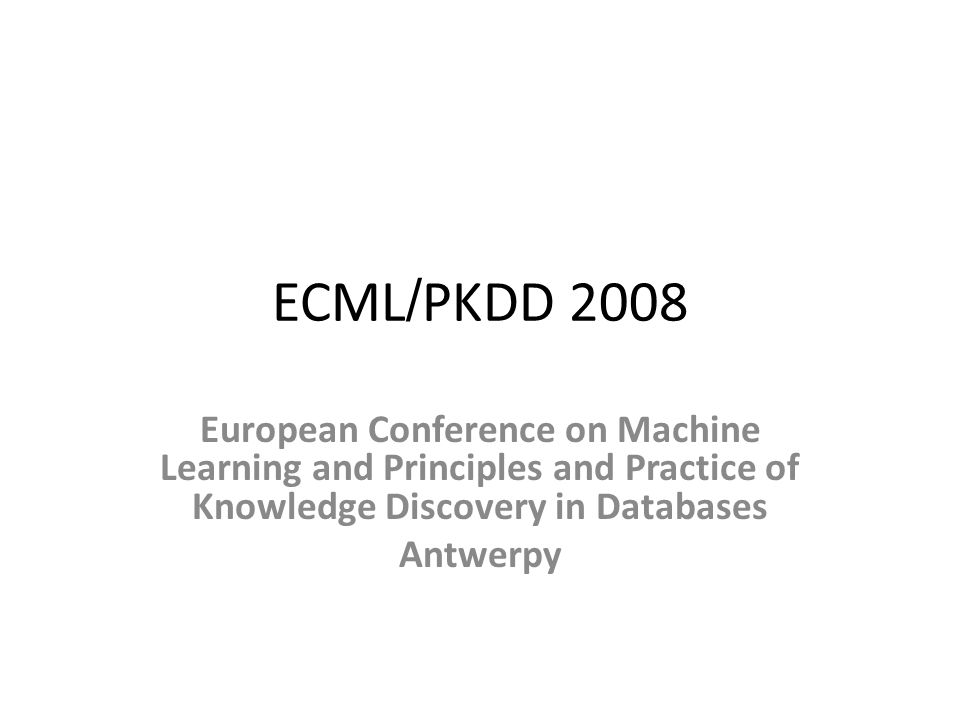 ECML / PKDD 2008 European Conference on Machine Learning and Principles and Practice of Knowledge Discovery in Databases Antwerpy