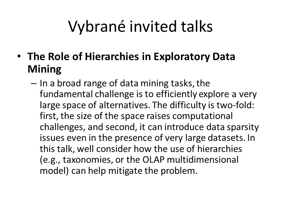 Vybrané invited talks The Role of Hierarchies in Exploratory Data Mining – In a broad range of data mining tasks, the fundamental challenge is to efficiently explore a very large space of alternatives.