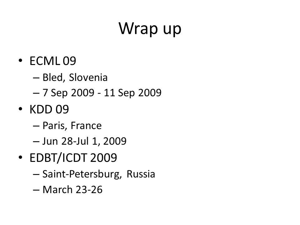 Wrap up ECML 09 – Bled, Slovenia – 7 Sep 2009 - 11 Sep 2009 KDD 09 – Paris, France – Jun 28-Jul 1, 2009 EDBT/ICDT 2009 – Saint-Petersburg, Russia – March 23-26