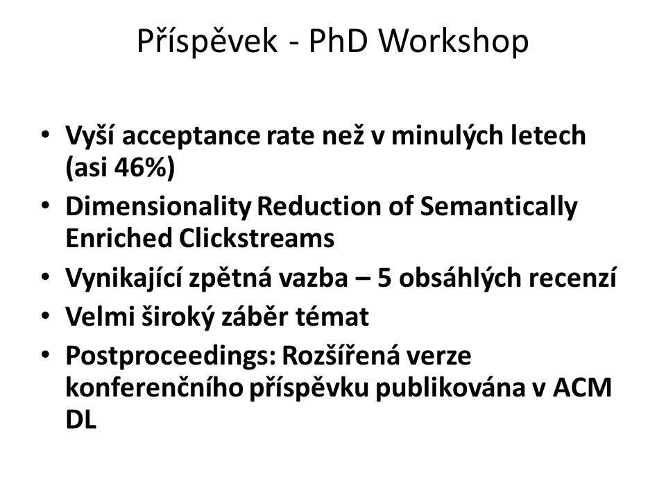 Příspěvek - PhD Workshop Vyší acceptance rate než v minulých letech (asi 46%) Dimensionality Reduction of Semantically Enriched Clickstreams Vynikající zpětná vazba – 5 obsáhlých recenzí Velmi široký záběr témat Postproceedings: Rozšířená verze konferenčního příspěvku publikována v ACM DL
