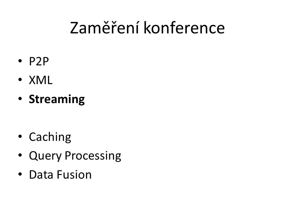 Zaměření konference P2P XML Streaming Caching Query Processing Data Fusion