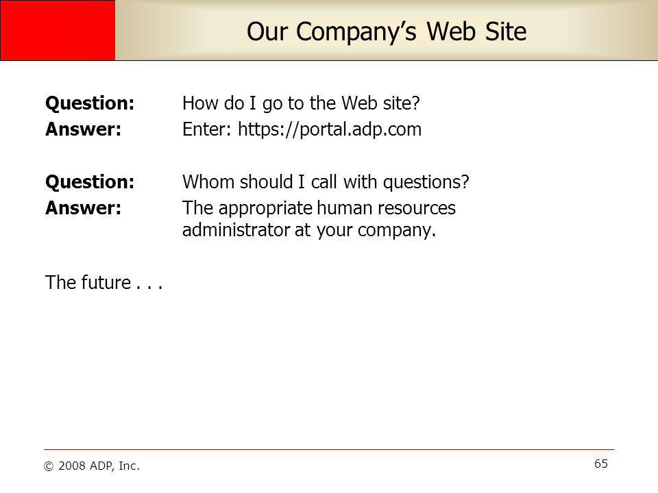© 2008 ADP, Inc. 65 Our Companys Web Site Question: How do I go to the Web site.