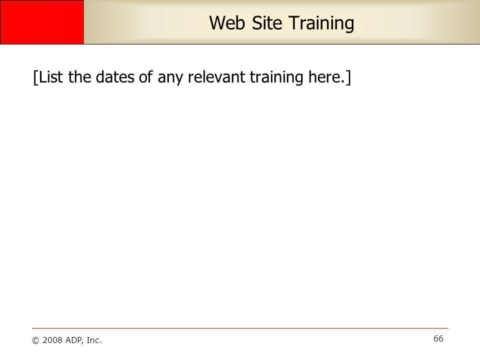 © 2008 ADP, Inc. 66 Web Site Training [List the dates of any relevant training here.]