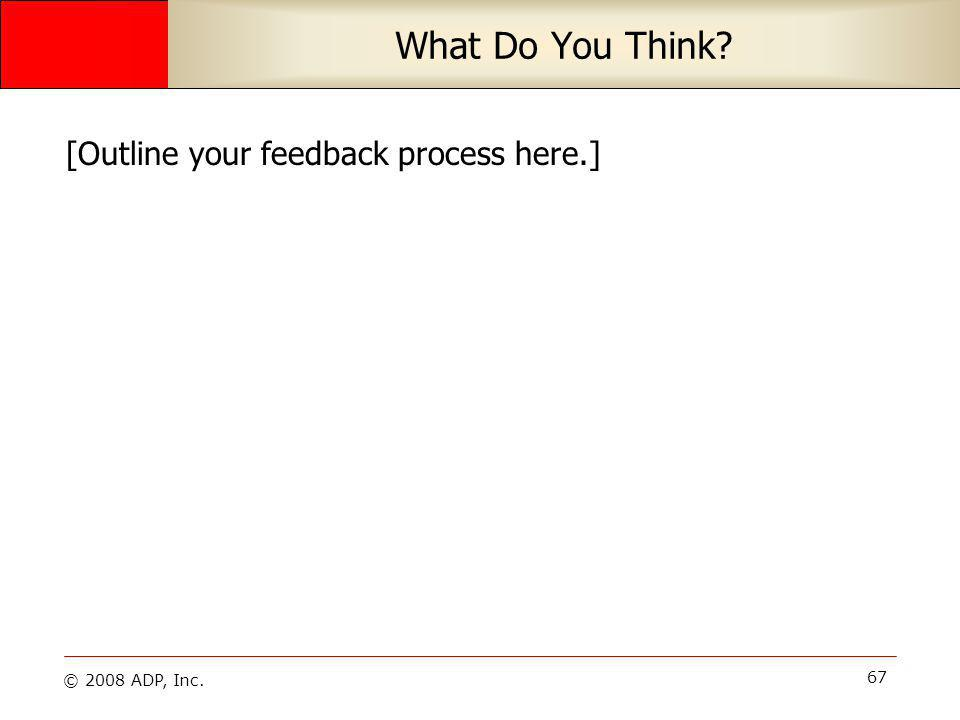 © 2008 ADP, Inc. 67 What Do You Think? [Outline your feedback process here.]