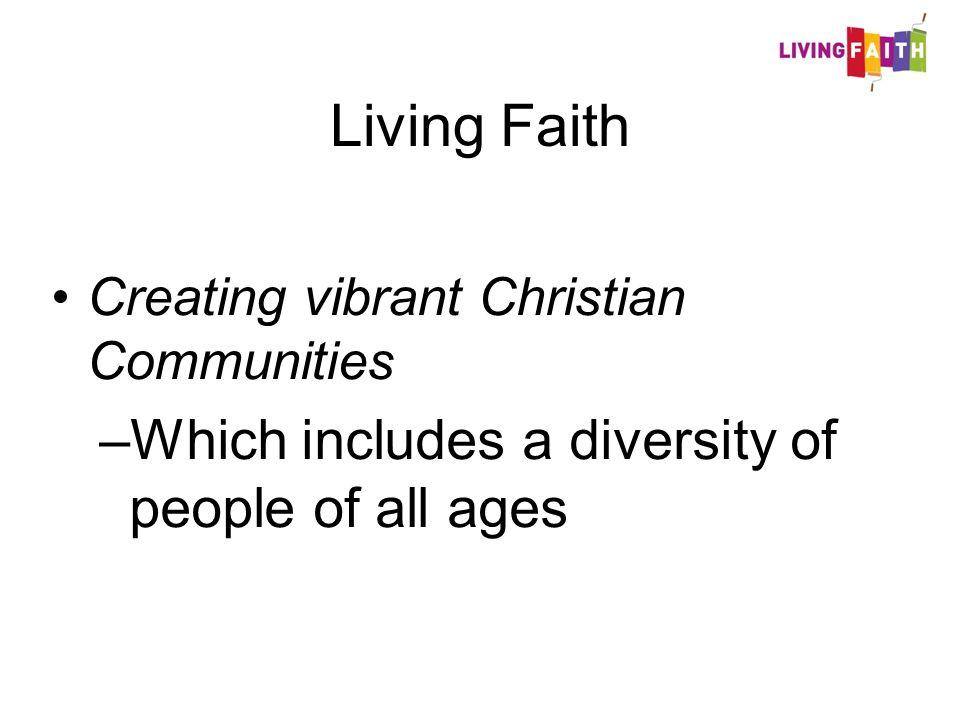 Living Faith Creating vibrant Christian Communities –Which includes a diversity of people of all ages