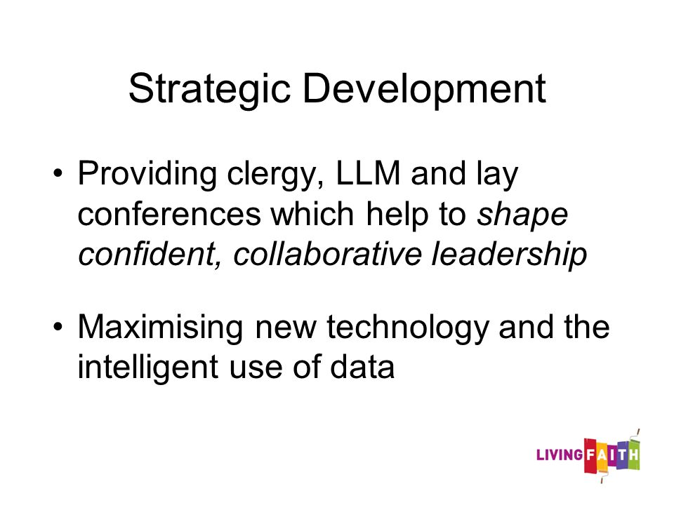 Strategic Development Providing clergy, LLM and lay conferences which help to shape confident, collaborative leadership Maximising new technology and