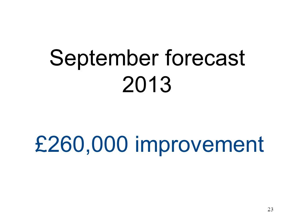 September forecast 2013 £260,000 improvement 23