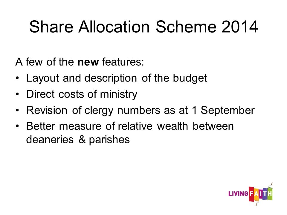 Share Allocation Scheme 2014 A few of the new features: Layout and description of the budget Direct costs of ministry Revision of clergy numbers as at 1 September Better measure of relative wealth between deaneries & parishes