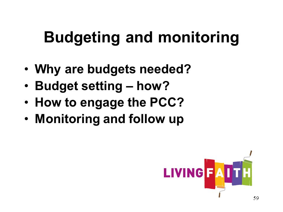 Budgeting and monitoring Why are budgets needed? Budget setting – how? How to engage the PCC? Monitoring and follow up 59