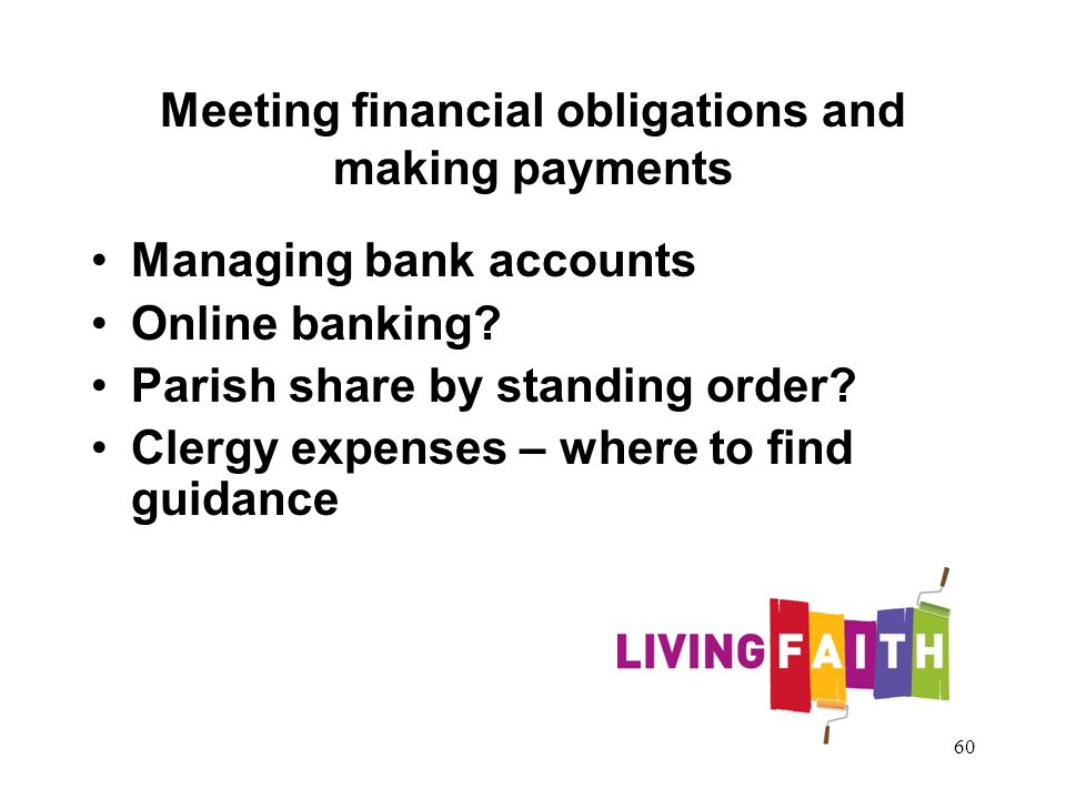 Meeting financial obligations and making payments Managing bank accounts Online banking? Parish share by standing order? Clergy expenses – where to fi