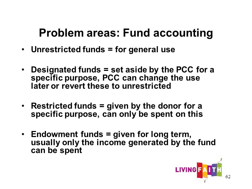 Problem areas: Fund accounting Unrestricted funds = for general use Designated funds = set aside by the PCC for a specific purpose, PCC can change the use later or revert these to unrestricted Restricted funds = given by the donor for a specific purpose, can only be spent on this Endowment funds = given for long term, usually only the income generated by the fund can be spent 62