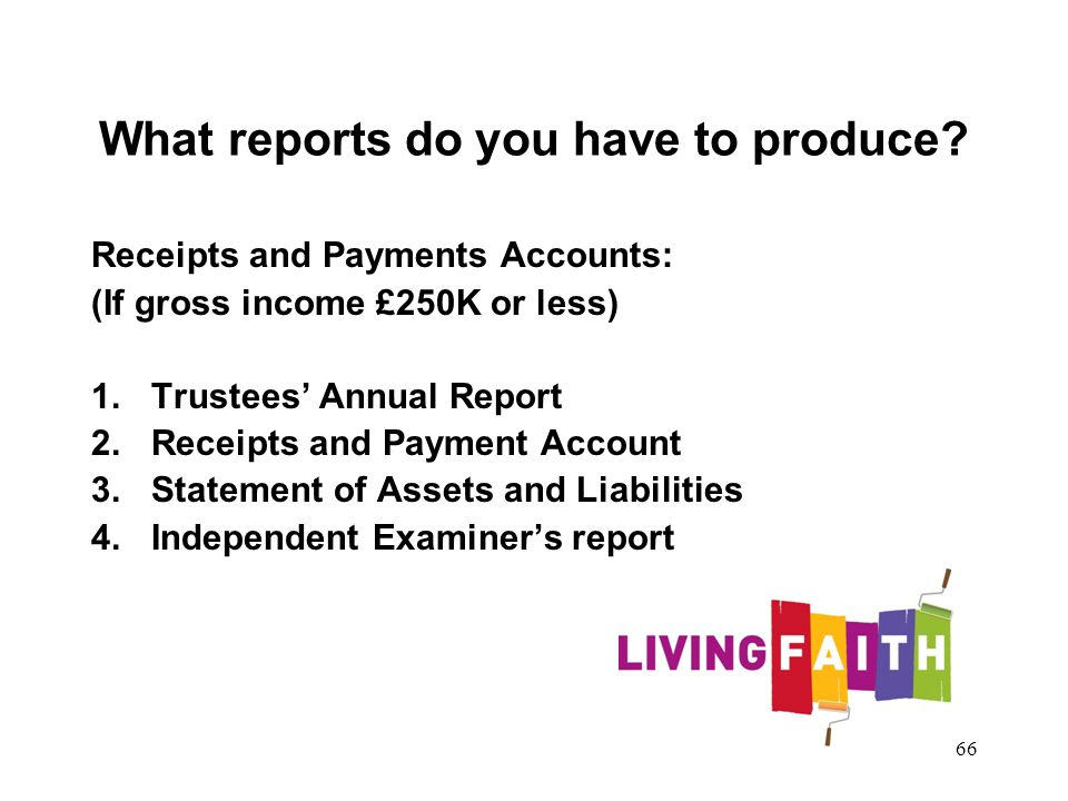 What reports do you have to produce? Receipts and Payments Accounts: (If gross income £250K or less) 1.Trustees Annual Report 2.Receipts and Payment A