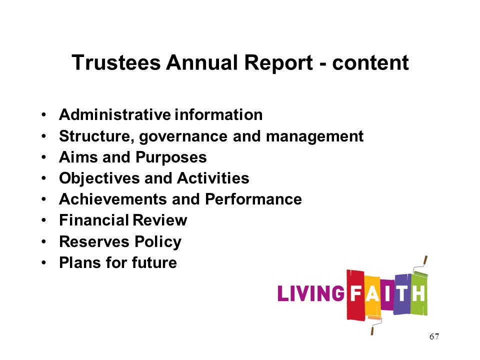 Trustees Annual Report - content Administrative information Structure, governance and management Aims and Purposes Objectives and Activities Achievements and Performance Financial Review Reserves Policy Plans for future 67