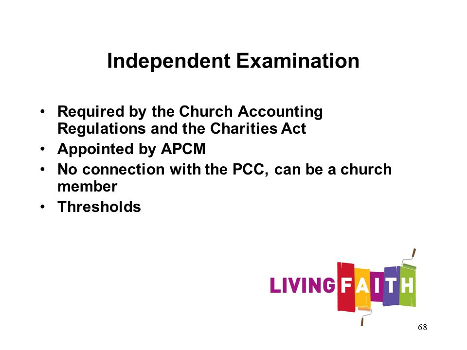 Independent Examination Required by the Church Accounting Regulations and the Charities Act Appointed by APCM No connection with the PCC, can be a church member Thresholds 68