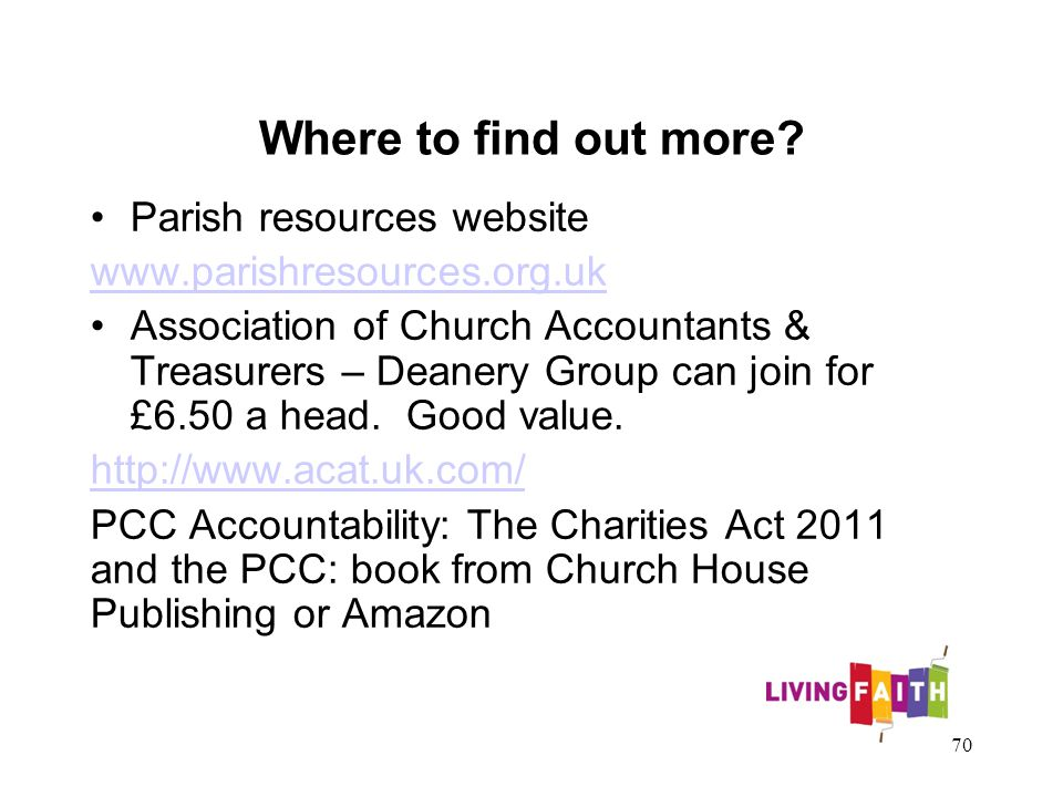 Where to find out more? Parish resources website www.parishresources.org.uk Association of Church Accountants & Treasurers – Deanery Group can join fo