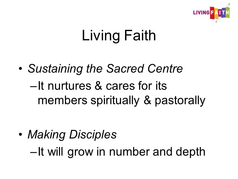 Living Faith Sustaining the Sacred Centre –It nurtures & cares for its members spiritually & pastorally Making Disciples –It will grow in number and depth