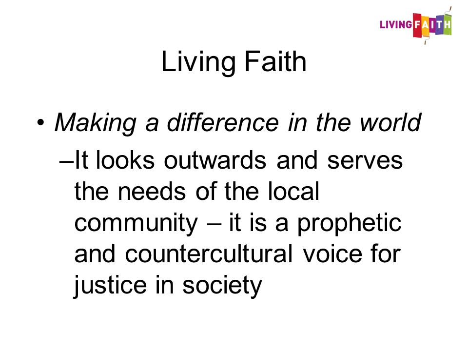 Living Faith Making a difference in the world –It looks outwards and serves the needs of the local community – it is a prophetic and countercultural voice for justice in society