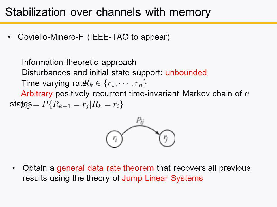 Stabilization over channels with memory Coviello-Minero-F (IEEE-TAC to appear) Obtain a general data rate theorem that recovers all previous results using the theory of Jump Linear Systems Information-theoretic approach Disturbances and initial state support: unbounded Time-varying rate Arbitrary positively recurrent time-invariant Markov chain of n states