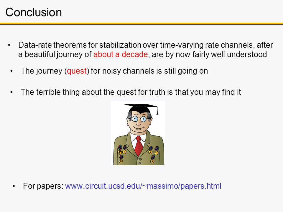 Conclusion Data-rate theorems for stabilization over time-varying rate channels, after a beautiful journey of about a decade, are by now fairly well understood The journey (quest) for noisy channels is still going on The terrible thing about the quest for truth is that you may find it For papers: www.circuit.ucsd.edu/~massimo/papers.html
