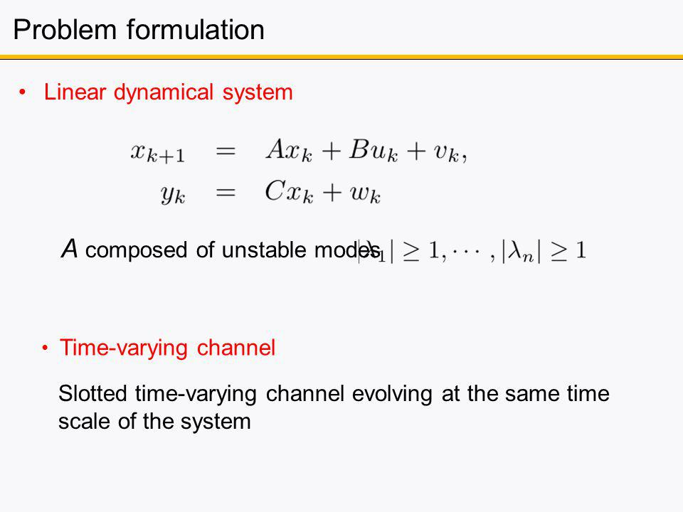 Problem formulation Linear dynamical system A composed of unstable modes Slotted time-varying channel evolving at the same time scale of the system Time-varying channel