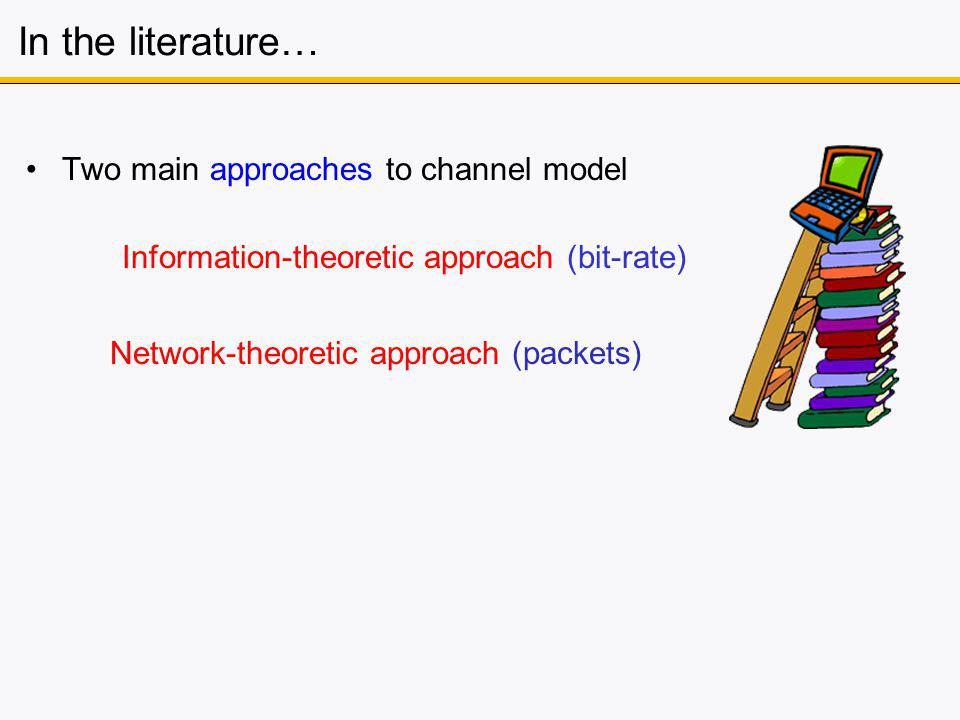 In the literature… Two main approaches to channel model Information-theoretic approach (bit-rate) Network-theoretic approach (packets)