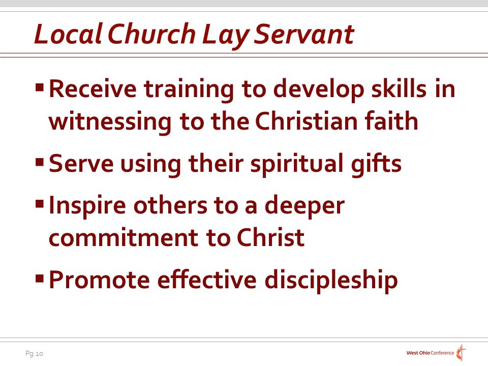 Pg 10 Receive training to develop skills in witnessing to the Christian faith Serve using their spiritual gifts Inspire others to a deeper commitment to Christ Promote effective discipleship Local Church Lay Servant