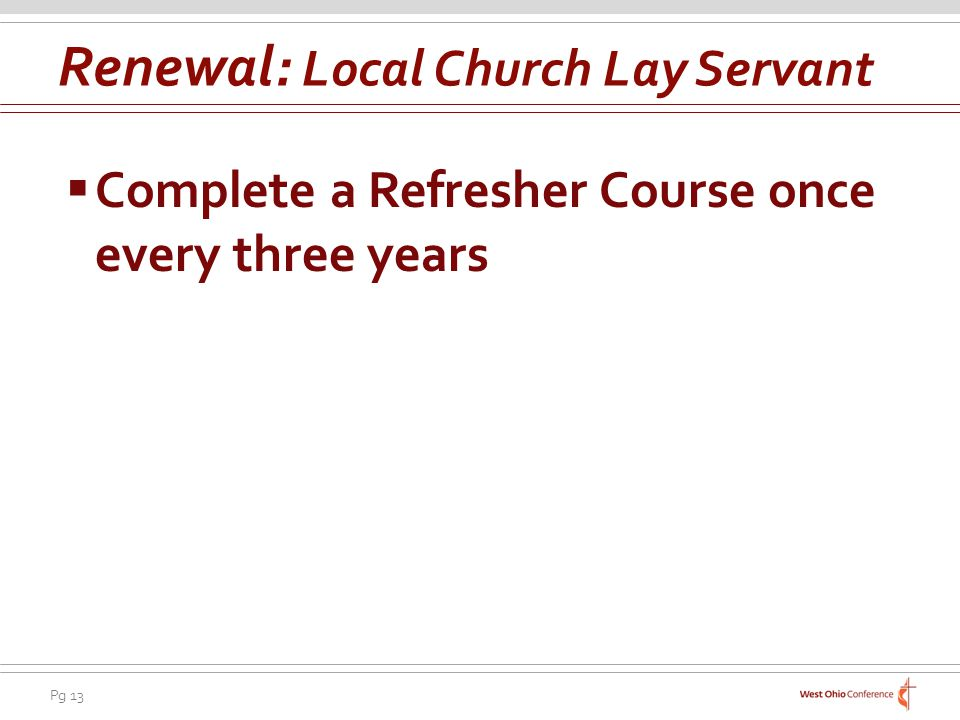 Pg 13 Complete a Refresher Course once every three years Renewal: Local Church Lay Servant