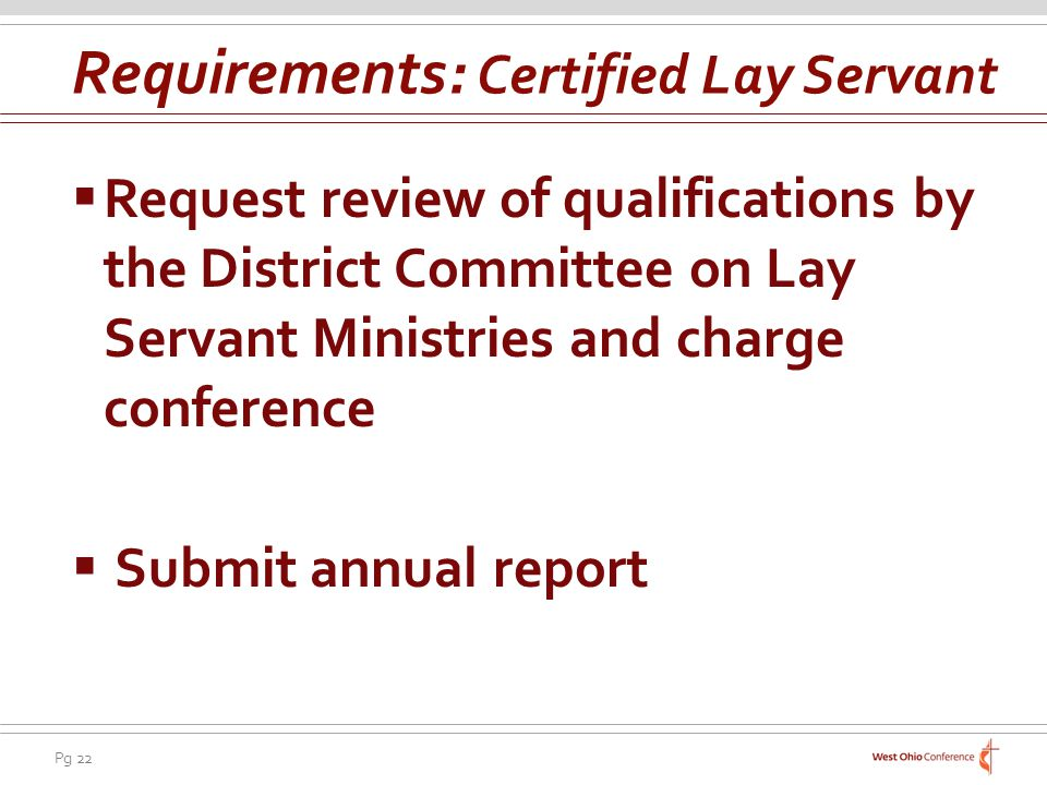 Pg 22 Request review of qualifications by the District Committee on Lay Servant Ministries and charge conference Submit annual report Requirements: Certified Lay Servant