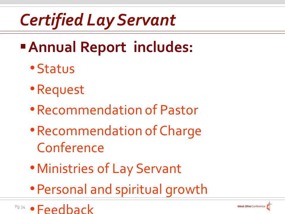 Pg 34 Annual Report includes: Status Request Recommendation of Pastor Recommendation of Charge Conference Ministries of Lay Servant Personal and spiritual growth Feedback Certified Lay Servant