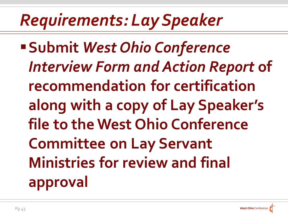Pg 43 Submit West Ohio Conference Interview Form and Action Report of recommendation for certification along with a copy of Lay Speakers file to the West Ohio Conference Committee on Lay Servant Ministries for review and final approval Requirements: Lay Speaker