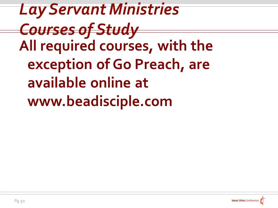 Pg 50 All required courses, with the exception of Go Preach, are available online at www.beadisciple.com Lay Servant Ministries Courses of Study