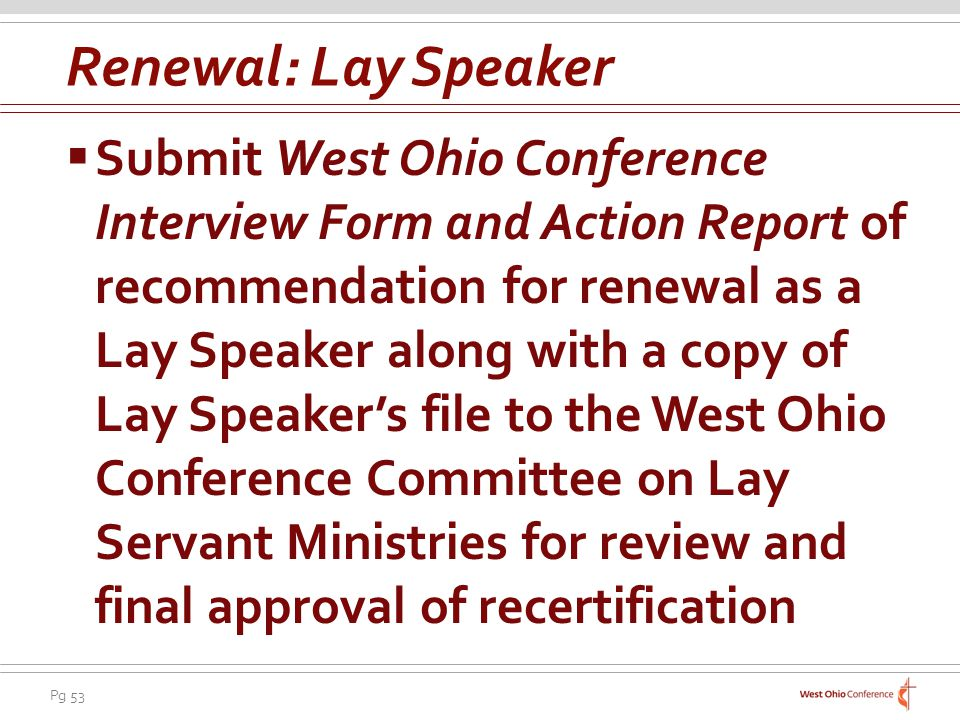 Pg 53 Submit West Ohio Conference Interview Form and Action Report of recommendation for renewal as a Lay Speaker along with a copy of Lay Speakers file to the West Ohio Conference Committee on Lay Servant Ministries for review and final approval of recertification Renewal: Lay Speaker