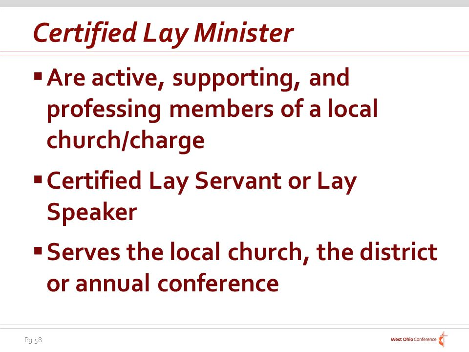 Pg 58 Are active, supporting, and professing members of a local church/charge Certified Lay Servant or Lay Speaker Serves the local church, the district or annual conference Certified Lay Minister