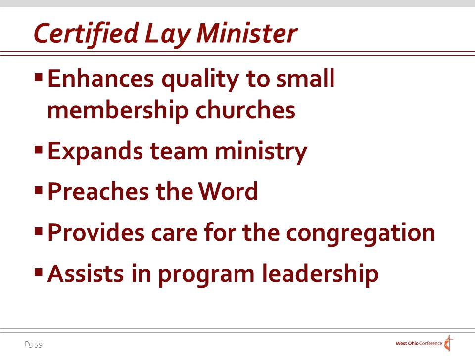 Pg 59 Enhances quality to small membership churches Expands team ministry Preaches the Word Provides care for the congregation Assists in program leadership Certified Lay Minister