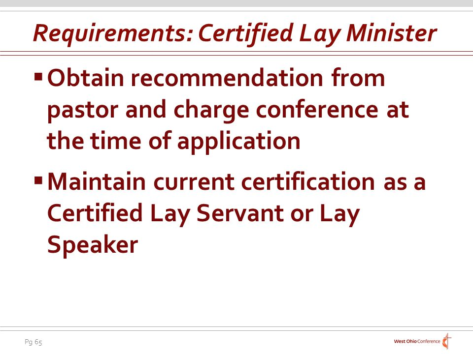 Pg 65 Obtain recommendation from pastor and charge conference at the time of application Maintain current certification as a Certified Lay Servant or Lay Speaker Requirements: Certified Lay Minister