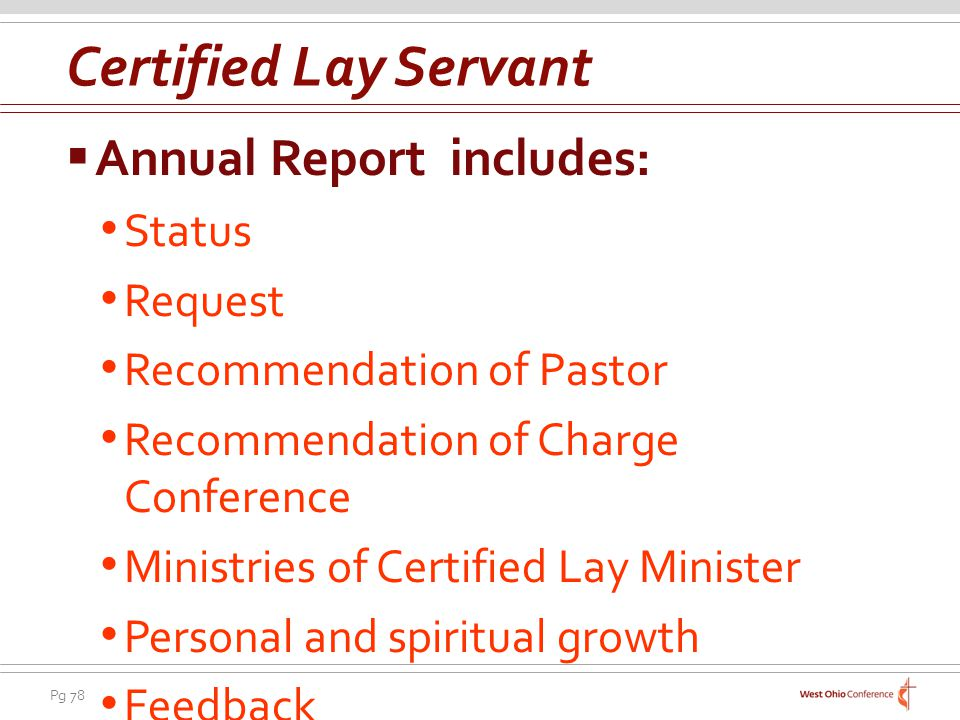 Pg 78 Annual Report includes: Status Request Recommendation of Pastor Recommendation of Charge Conference Ministries of Certified Lay Minister Personal and spiritual growth Feedback Certified Lay Servant