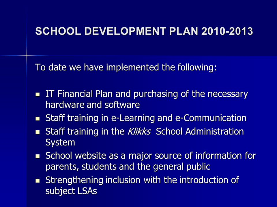 SCHOOL DEVELOPMENT PLAN 2010-2013 To date we have implemented the following: IT Financial Plan and purchasing of the necessary hardware and software I