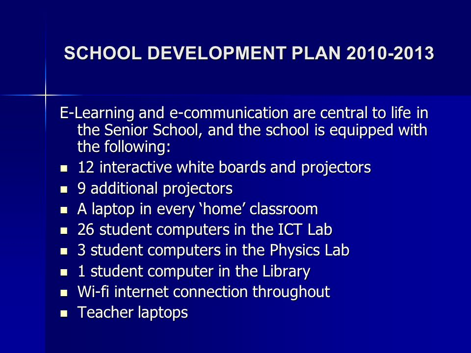 SCHOOL DEVELOPMENT PLAN 2010-2013 E-Learning and e-communication are central to life in the Senior School, and the school is equipped with the followi