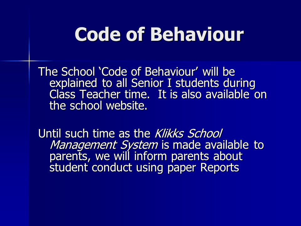 Code of Behaviour The School Code of Behaviour will be explained to all Senior I students during Class Teacher time. It is also available on the schoo