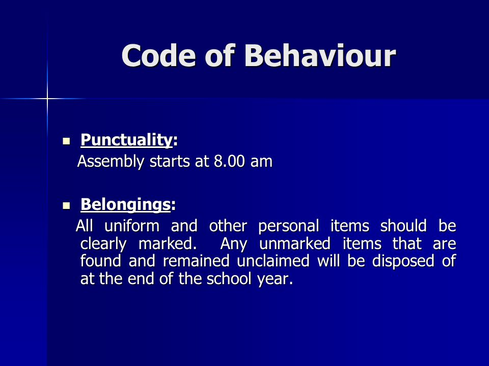 Code of Behaviour Punctuality: Punctuality: Assembly starts at 8.00 am Assembly starts at 8.00 am Belongings: Belongings: All uniform and other person