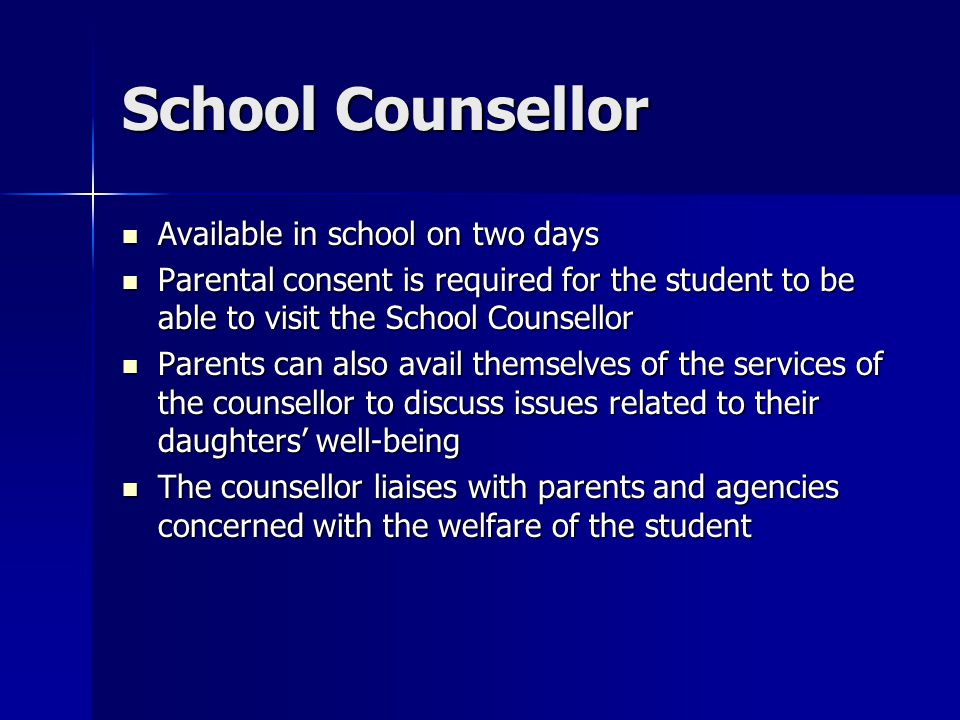 School Counsellor Available in school on two days Available in school on two days Parental consent is required for the student to be able to visit the