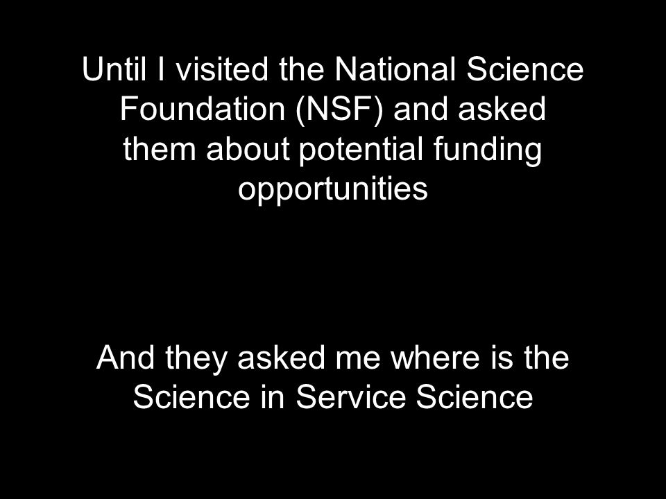 Until I visited the National Science Foundation (NSF) and asked them about potential funding opportunities And they asked me where is the Science in Service Science